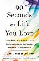 Media Cover for 90 Seconds to a Life You Love : How to Master Your Difficult Feelings to Cultivate Lasting Confidence, Resilience, and Authenticity