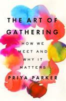 Media Cover for Art of Gathering : Creating Breakthrough Spaces That Transform the Ways We Live, Love, Learn and Lead