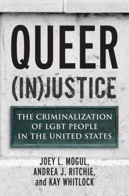 Queer (in)justice : the criminalization of LGBT people in the United States